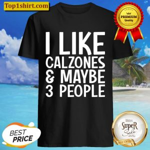 I Like Calzones And Maybe 3 People Funny Calzone Shirt