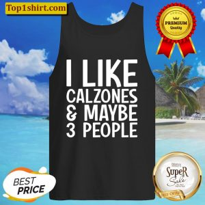 I Like Calzones And Maybe 3 People Funny Calzone Tank Top