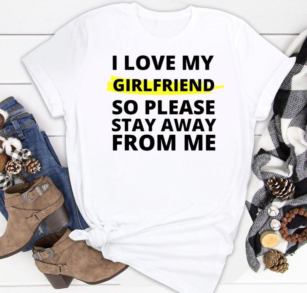 I love my girlfriend so please stay away from me Boyfriend Shirt