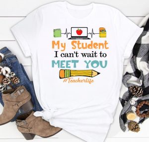 My Student I Cant Wait To Meet You Teacher Life Shirt