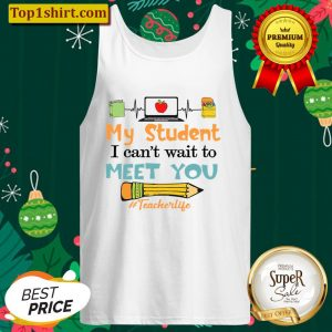 My Student I Cant Wait To Meet You Teacher Life Tank Top