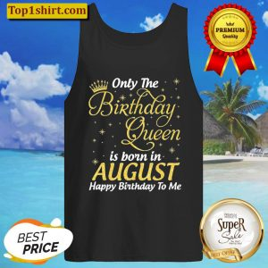 Only The Birthday Queen Born In August Happy Birthday To Me Tank Top