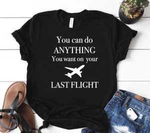 You Can Do Anything You Want On You Last Flight Classic Shirt