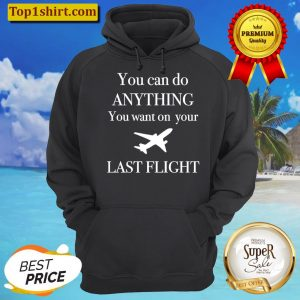 You Can Do Anything You Want On You Last Flight Unisex Hoodie