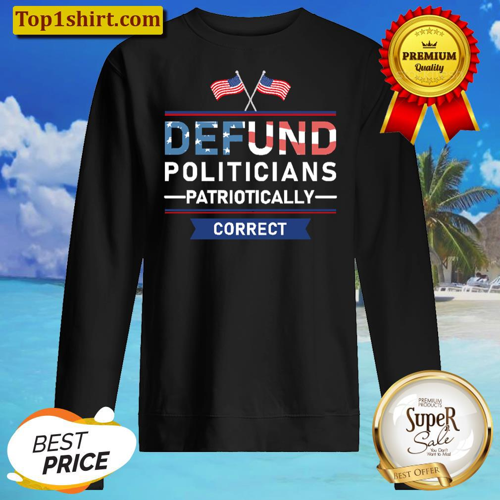Defund Politicians Patriotically Correct Long Sleeved Shirt