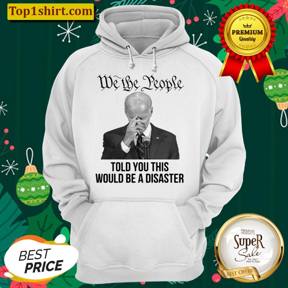 joe biden we the people told you this would be a disaster unisex hoodie
