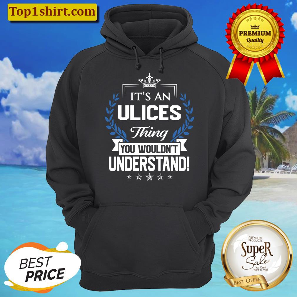 Ulices Name T - Ulices Things Name You Wouldnt Understand Name Gift Item Tee Men And Women Shirt Unisex Hoodie