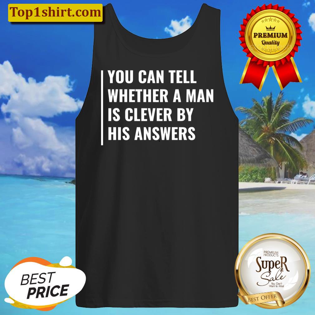 you can tell if man is clever by his answers t shirt tanktop