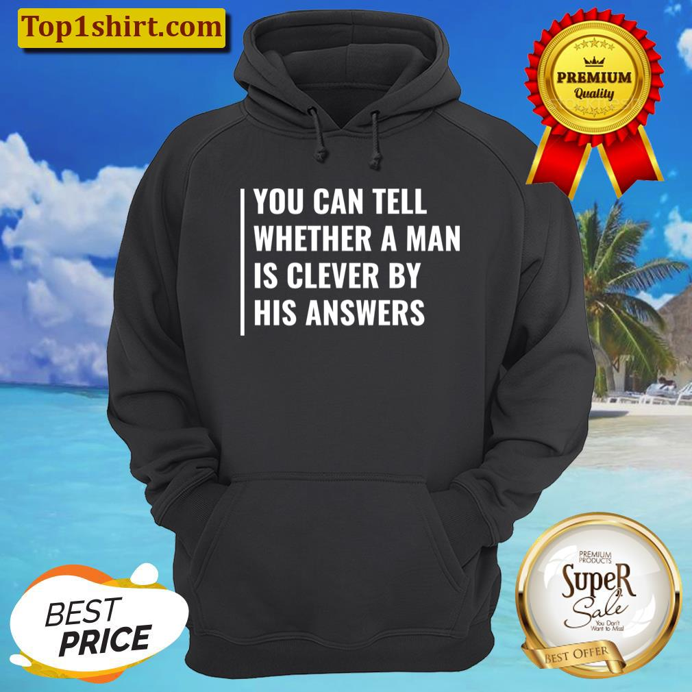 you can tell if man is clever by his answers t shirt unisex hoodie
