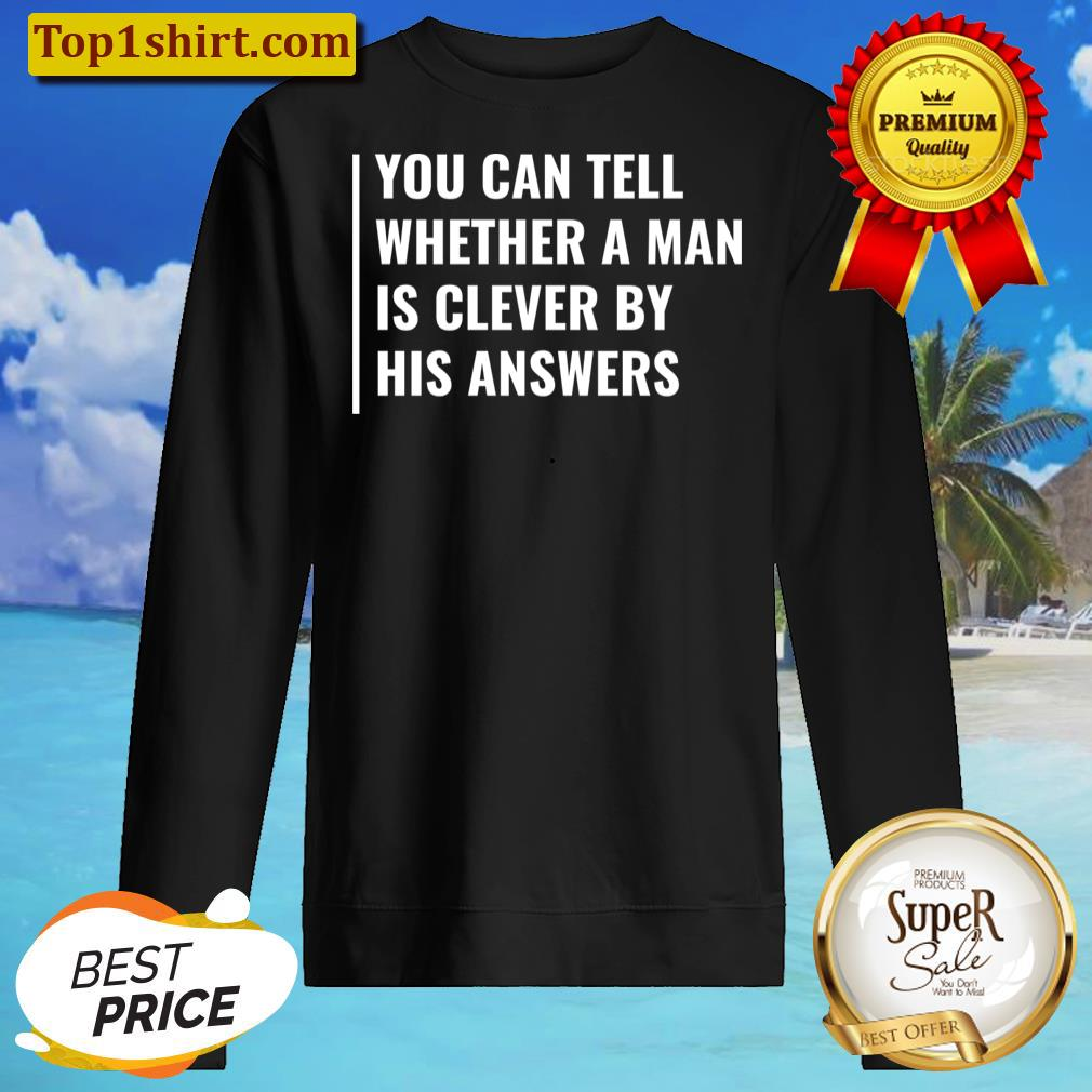 you can tell if man is clever by his answers t shirt unisex sweater