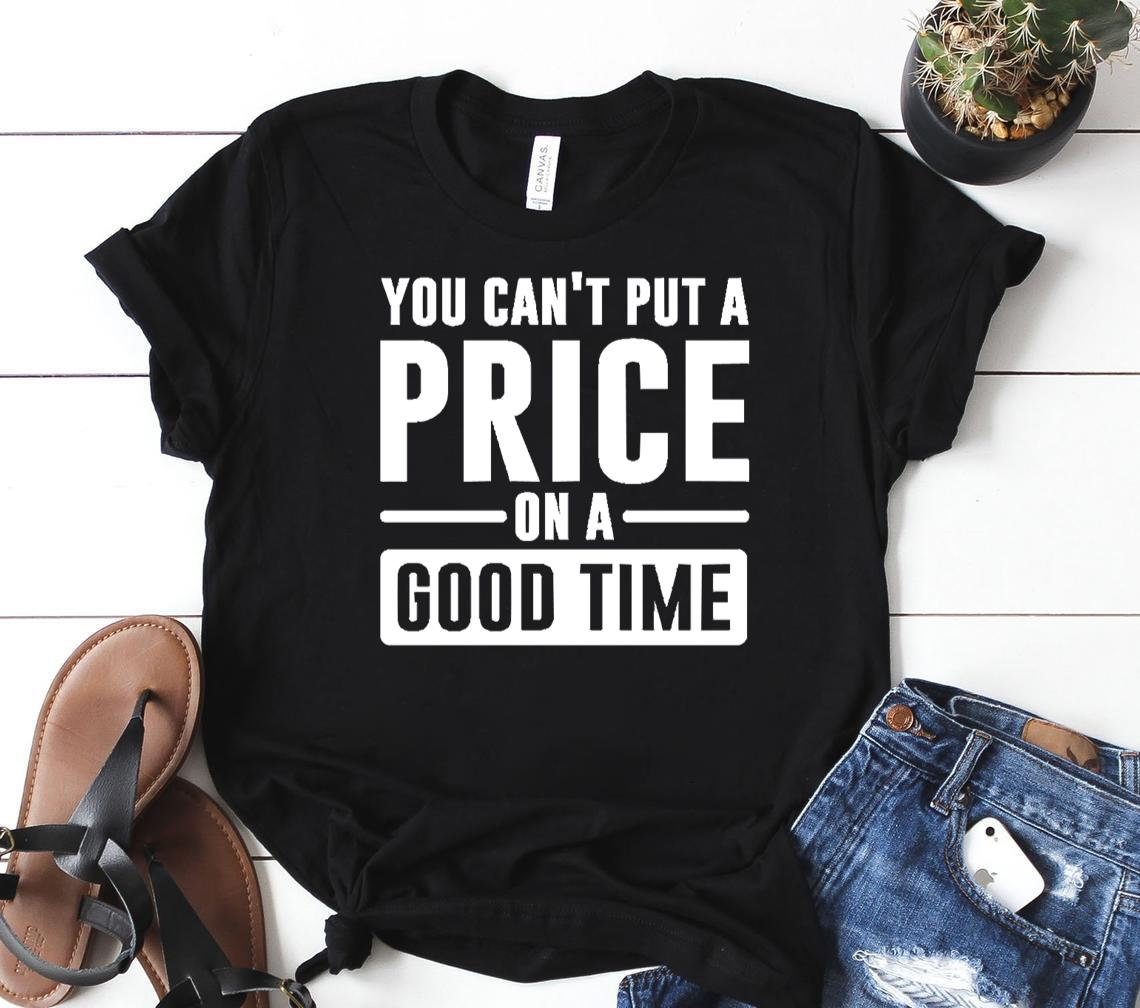 you cant put a price on a good time classic shirt